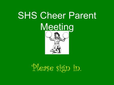 SHS Cheer Parent Meeting Please sign in.. Keys to being a squad member Keeping up grades Communication Responsibility Attendance Enthusiasm New friends.