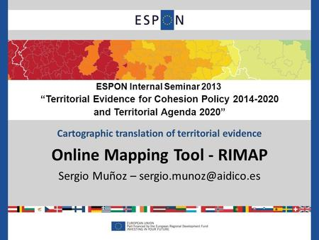 "Cartographic translation of territorial evidence Online Mapping Tool - RIMAP Sergio Muñoz – ESPON Internal Seminar 2013 ""Territorial."
