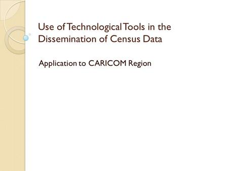Use of Technological Tools in the Dissemination of Census Data Application to CARICOM Region.