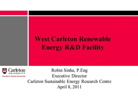 West Carleton Renewable Energy R&D Facility Robin Sinha, P.Eng Executive Director Carleton Sustainable Energy Research Centre April 8, 2011.