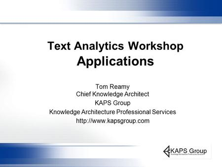 Text Analytics Workshop Applications Tom Reamy Chief Knowledge Architect KAPS Group Knowledge Architecture Professional Services