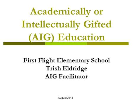 Academically or Intellectually Gifted (AIG) Education First Flight Elementary School Trish Eldridge AIG Facilitator August 2014.