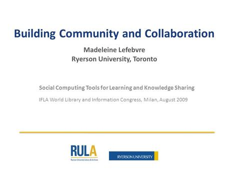 Building Community and Collaboration Madeleine Lefebvre Ryerson University, Toronto Social Computing Tools for Learning and Knowledge Sharing IFLA World.