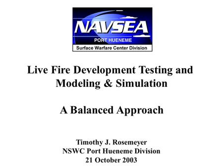 Live Fire Development Testing and Modeling & Simulation A Balanced Approach Timothy J. Rosemeyer NSWC Port Hueneme Division 21 October 2003.