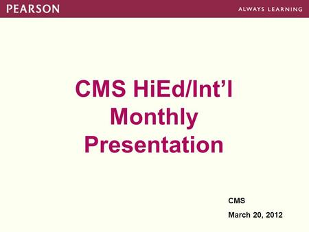 CMS HiEd/Int'l Monthly Presentation CMS March 20, 2012.