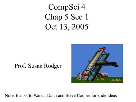 CompSci 4 Chap 5 Sec 1 Oct 13, 2005 Prof. Susan Rodger Note: thanks to Wanda Dann and Steve Cooper for slide ideas.
