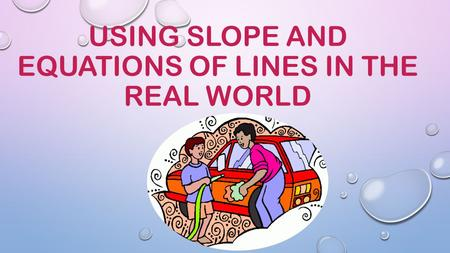 USING SLOPE AND EQUATIONS OF LINES IN THE REAL WORLD.