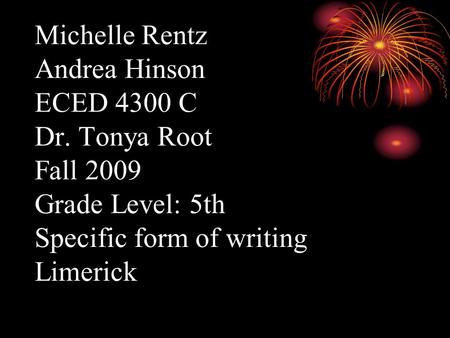 Michelle Rentz Andrea Hinson ECED 4300 C Dr. Tonya Root Fall 2009 Grade Level: 5th Specific form of writing Limerick.