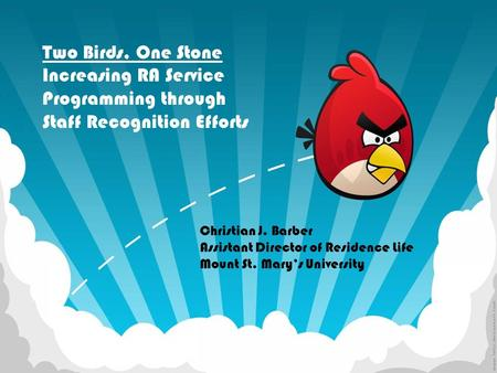Two Birds, One Stone Increasing RA Service Programming through Staff Recognition Efforts Christian J. Barber Assistant Director of Residence Life Mount.