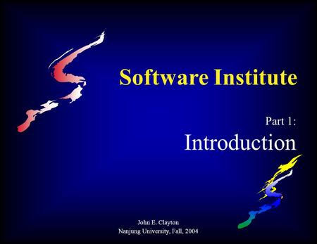 Software Institute Part 1: Introduction John E. Clayton Nanjung University, Fall, 2004.