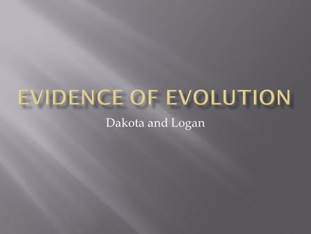 Dakota and Logan.  Fossils found in various layers of soil are a proof of evolution. As the environment has changed, fossils have changed and adapted.