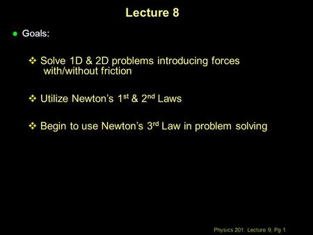 Physics 201: Lecture 9, Pg 1 Lecture 8 l Goals:  Solve 1D & 2D problems introducing forces with/without friction  Utilize Newton's 1 st & 2 nd Laws 