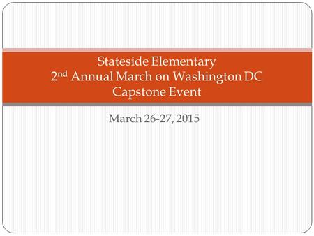 March 26-27, 2015 Stateside Elementary 2 nd Annual March on Washington DC Capstone Event.