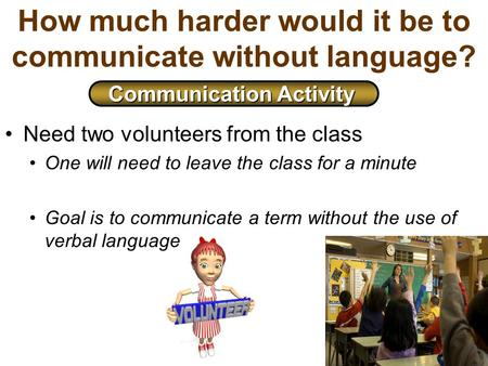 How much harder would it be to communicate without language? Need two volunteers from the class One will need to leave the class for a minute Goal is to.