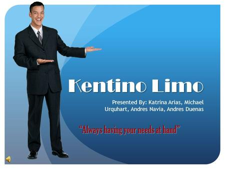 "Kentino Limo Presented By: Katrina Arias, Michael Urquhart, Andres Navia, Andres Duenas ""Always having your needs at hand"""