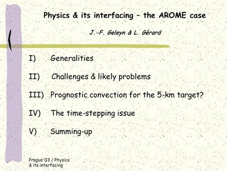 Prague'03 / Physics & its interfacing Physics & its interfacing – the AROME case J.-F. Geleyn & L. Gérard I) Generalities II) Challenges & likely problems.