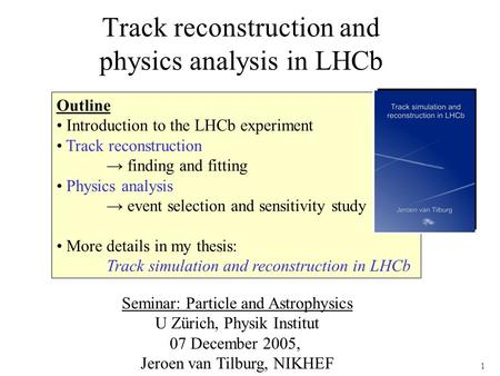 1 Track reconstruction and physics analysis in LHCb Outline Introduction to the LHCb experiment Track reconstruction → finding and fitting Physics analysis.