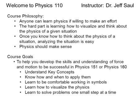 Welcome to Physics 110 Instructor: Dr. Jeff Saul Course Philosophy: Anyone can learn physics if willing to make an effort The hard part is learning how.