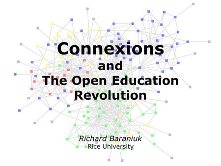 Richard Baraniuk Rice University Connexions and The Open Education Revolution.