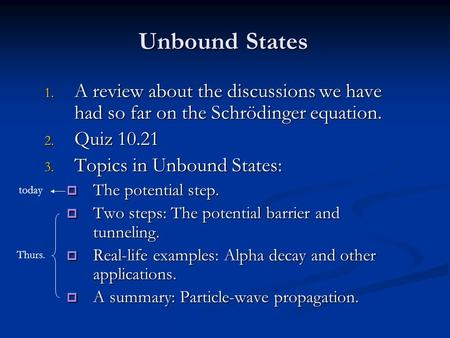 Unbound States 1. A review about the discussions we have had so far on the Schrödinger equation. 2. Quiz 10.21 3. Topics in Unbound States:  The potential.