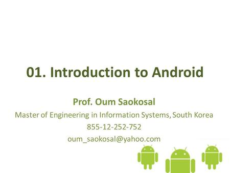 01. Introduction to Android Prof. Oum Saokosal Master of Engineering in Information Systems, South Korea 855-12-252-752