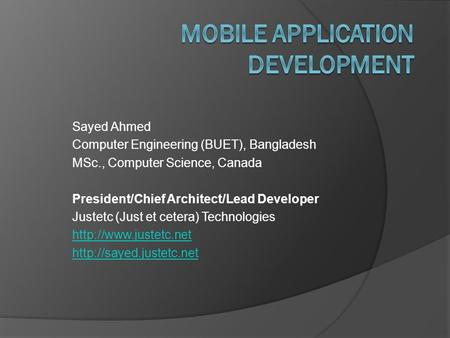 Sayed Ahmed Computer Engineering (BUET), Bangladesh MSc., Computer Science, Canada President/Chief Architect/Lead Developer Justetc (Just et cetera) Technologies.
