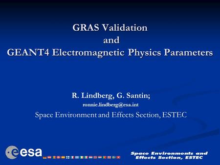 GRAS Validation and GEANT4 Electromagnetic Physics Parameters R. Lindberg, G. Santin; Space Environment and Effects Section, ESTEC.