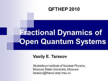 Fractional Dynamics of Open Quantum Systems QFTHEP 2010 Vasily E. Tarasov Skobeltsyn Institute of Nuclear Physics, Moscow State University, Moscow