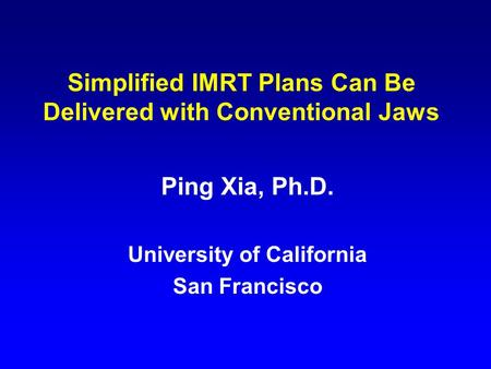 Simplified IMRT Plans Can Be Delivered with Conventional Jaws Ping Xia, Ph.D. University of California San Francisco.