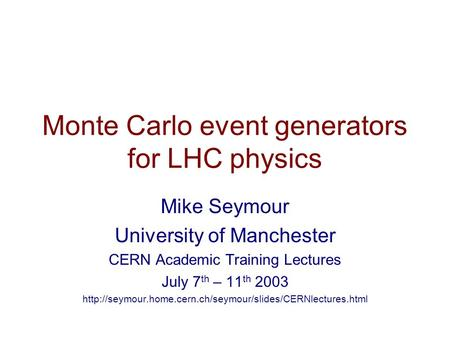 Monte Carlo event generators for LHC physics Mike Seymour University of Manchester CERN Academic Training Lectures July 7 th – 11 th 2003