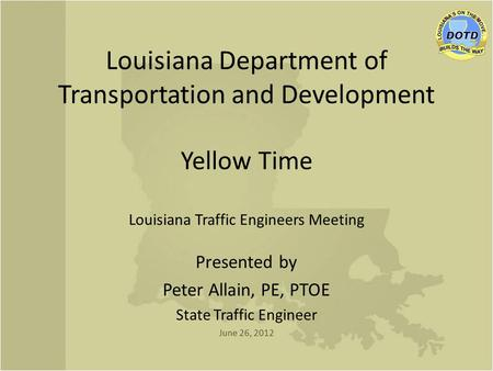 Louisiana Department of Transportation and Development Yellow Time Louisiana Traffic Engineers Meeting Presented by Peter Allain, PE, PTOE State Traffic.