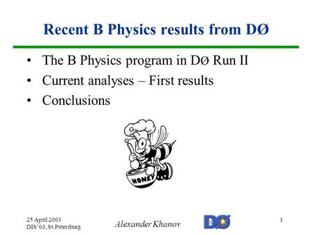 Alexander Khanov 25 April 2003 DIS'03, St.Petersburg 1 Recent B Physics results from DØ The B Physics program in D Ø Run II Current analyses – First results.
