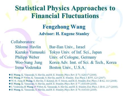 Statistical Physics Approaches to Financial Fluctuations Fengzhong Wang Advisor: H. Eugene Stanley Collaborators: Shlomo HavlinBar-Ilan Univ., Israel Kazuko.