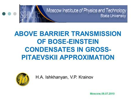 ABOVE BARRIER TRANSMISSION OF BOSE-EINSTEIN CONDENSATES IN GROSS- PITAEVSKII APPROXIMATION Moscow, 06.07.2010 H.A. Ishkhanyan, V.P. Krainov.