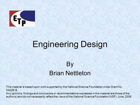 Engineering Design By Brian Nettleton This material is based upon work supported by the National Science Foundation under Grant No. 0402616. Any opinions,