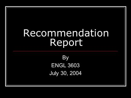 Recommendation Report By ENGL 3603 July 30, 2004.