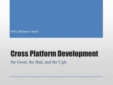 Cross Platform Development the Good, the Bad, and the Ugly WIFI: BRGuest / Gu3st!