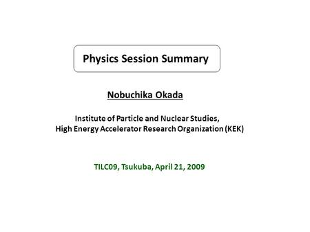 Physics Session Summary Nobuchika Okada Institute of Particle and Nuclear Studies, High Energy Accelerator Research Organization (KEK) TILC09, Tsukuba,