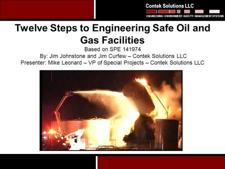 1 Twelve Steps to Engineering Safe Oil and Gas Facilities Based on SPE 141974 By: Jim Johnstone and Jim Curfew – Contek Solutions LLC Presenter: Mike Leonard.