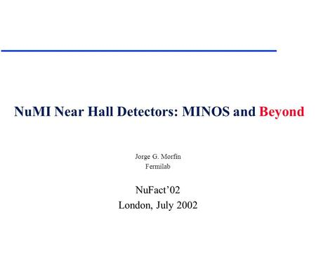 NuMI Near Hall Detectors: MINOS and Beyond Jorge G. Morfín Fermilab NuFact'02 London, July 2002.