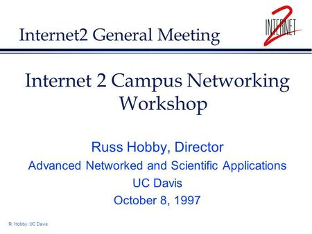 R. Hobby, UC Davis Internet2 General Meeting Internet 2 Campus Networking Workshop Russ Hobby, Director Advanced Networked and Scientific Applications.