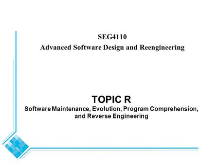 TOPIC R Software Maintenance, Evolution, Program Comprehension, and Reverse Engineering SEG4110 Advanced Software Design and Reengineering.