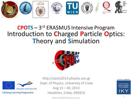 1  CPOTS – 3 rd ERASMUS Intensive Program Introduction to Charged Particle Optics: Theory and Simulation