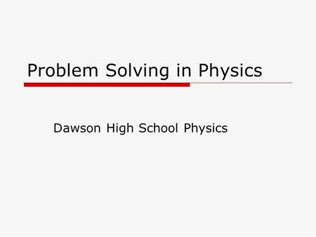 Problem Solving in Physics Dawson High School Physics.