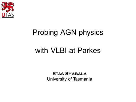 Probing AGN physics with VLBI at Parkes Stas Shabala University of Tasmania.