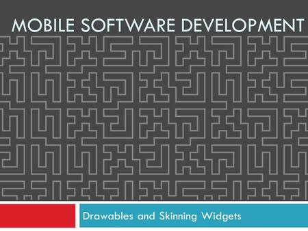 Drawables and Skinning Widgets MOBILE SOFTWARE DEVELOPMENT.