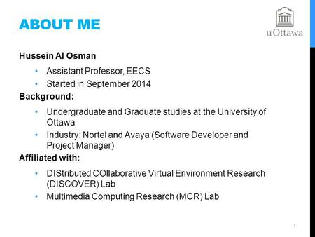 ABOUT ME Hussein Al Osman Assistant Professor, EECS Started in September 2014 Background: Undergraduate and Graduate studies at the University of Ottawa.