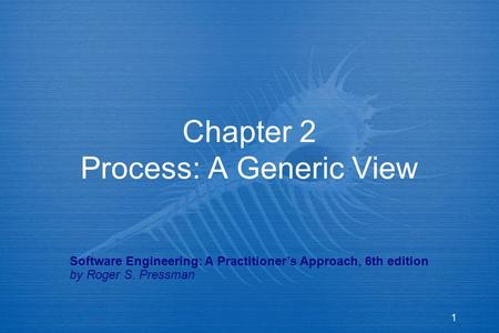 1 Chapter 2 Process: A Generic View Software Engineering: A Practitioner's Approach, 6th edition by Roger S. Pressman.