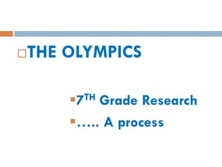  THE OLYMPICS  7 TH Grade Research  ….. A process.