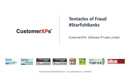 © 2014 CustomerXPs Software Pvt Ltd | www.customerxps.com | Confidential 1 Tentacles of Fraud #StarfishBanks CustomerXPs Software Private Limited.